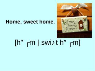 Home, sweet home. [həʊm | swiː t həʊm]