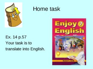 Home task Ex. 14 p.57 Your task is to translate into English.