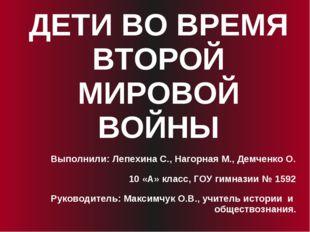 ДЕТИ ВО ВРЕМЯ ВТОРОЙ МИРОВОЙ ВОЙНЫ Выполнили: Лепехина С., Нагорная М., Демче