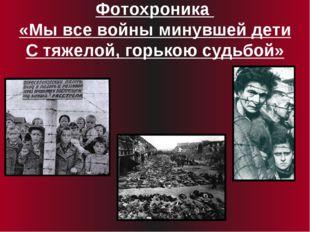 Фотохроника «Мы все войны минувшей дети С тяжелой, горькою судьбой»