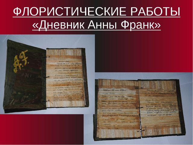 ФЛОРИСТИЧЕСКИЕ РАБОТЫ «Дневник Анны Франк»
