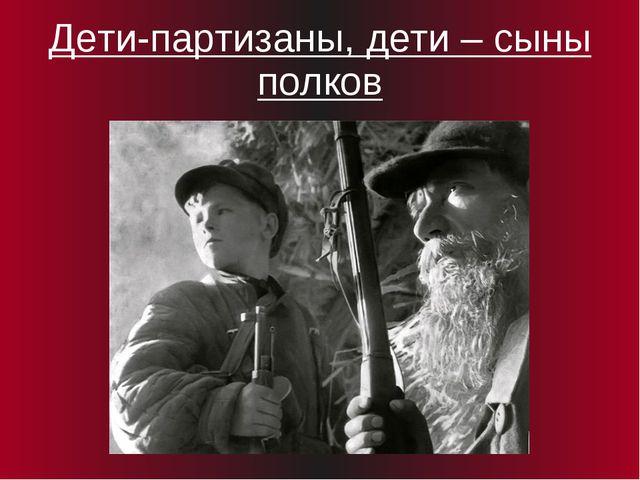 Дети-партизаны, дети – сыны полков