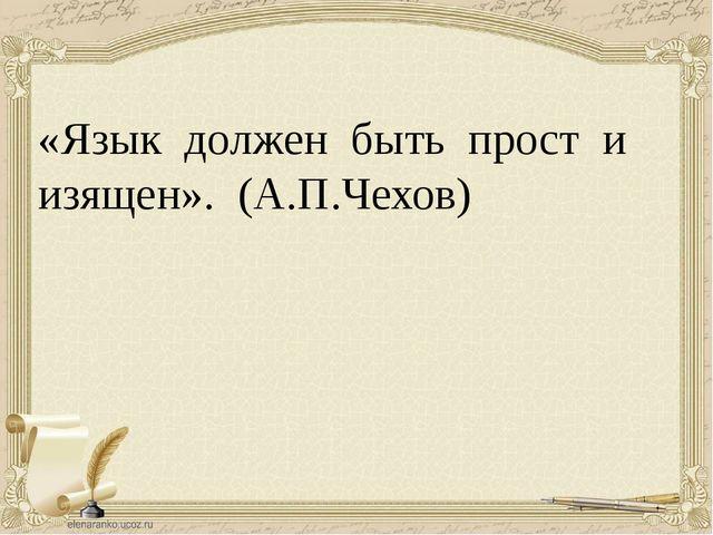 «Язык должен быть прост и изящен». (А.П.Чехов)