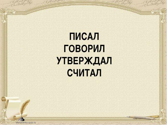 ПИСАЛ ГОВОРИЛ УТВЕРЖДАЛ СЧИТАЛ