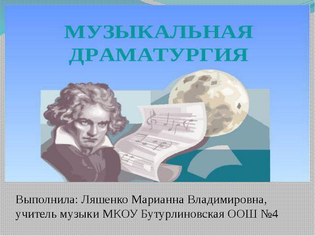 Выполнила: Ляшенко Марианна Владимировна, учитель музыки МКОУ Бутурлиновская...