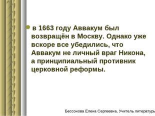 в 1663 году Аввакум был возвращён в Москву. Однако уже вскоре все убедились,