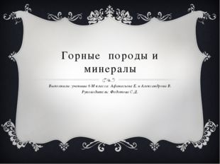 Горные породы и минералы Выполнили :ученицы 6 М класса: Афанасьева Е. и Алекс