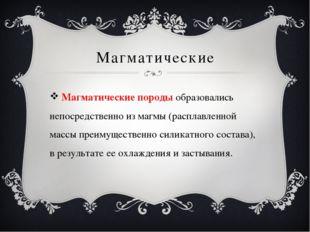 Магматические Магматические породы образовались непосредственно из магмы (рас