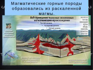 Магматические горные породы образовались из раскаленной магмы.