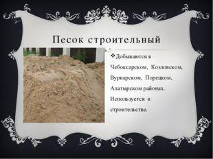 Песок строительный Добываются в Чебоксарском, Козловском, Вурнарском, Порецк