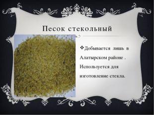 Песок стекольный Добывается лишь в Алатырском районе . Используется для изго
