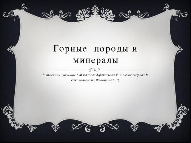 Горные породы и минералы Выполнили :ученицы 6 М класса: Афанасьева Е. и Алекс...