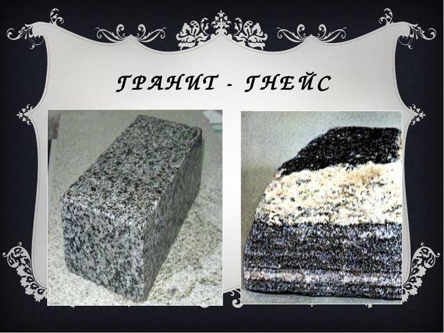 ГРАНИТ - ГНЕЙС