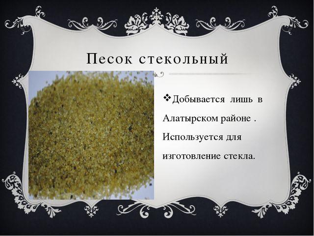 Песок стекольный Добывается лишь в Алатырском районе . Используется для изго...