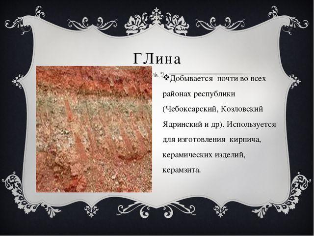 ГЛина Добывается почти во всех районах республики (Чебоксарский, Козловский...