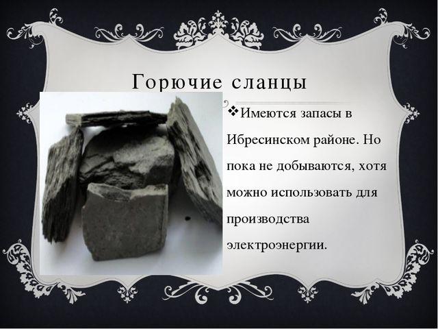 Горючие сланцы Имеются запасы в Ибресинском районе. Но пока не добываются, х...