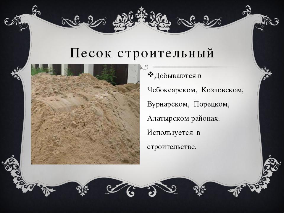 Песок строительный Добываются в Чебоксарском, Козловском, Вурнарском, Порецк...