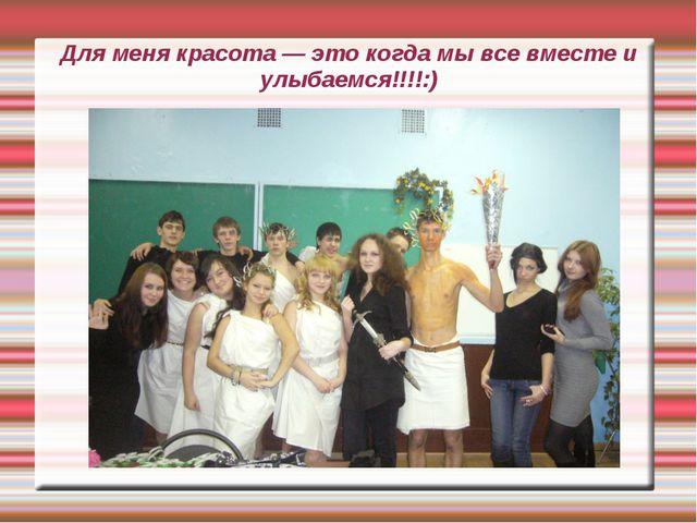 Для меня красота — это когда мы все вместе и улыбаемся!!!!:)