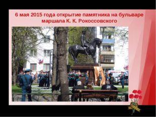 6 мая 2015 года открытие памятника на бульваре маршала К. К. Рокоссовского