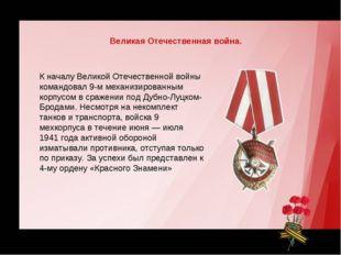 К началу Великой Отечественной войны командовал 9-м механизированным корпусом