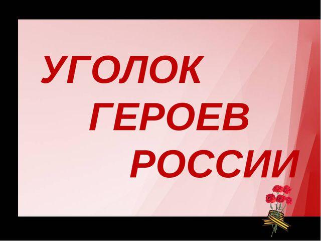 УГОЛОК ГЕРОЕВ РОССИИ