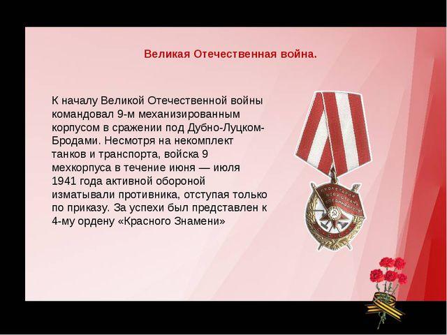 К началу Великой Отечественной войны командовал 9-м механизированным корпусом...