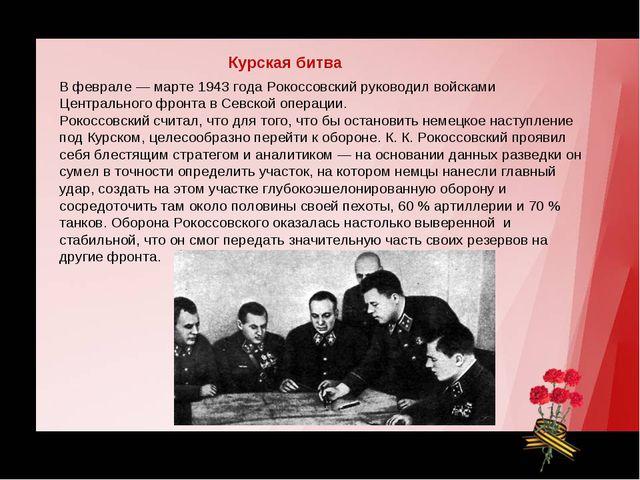 В феврале — марте 1943 года Рокоссовский руководил войсками Центрального фрон...