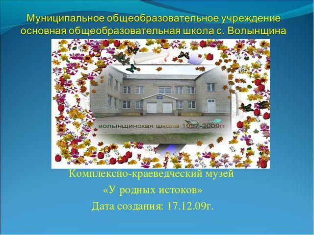 Комплексно-краеведческий музей «У родных истоков» Дата создания: 17.12.09г.