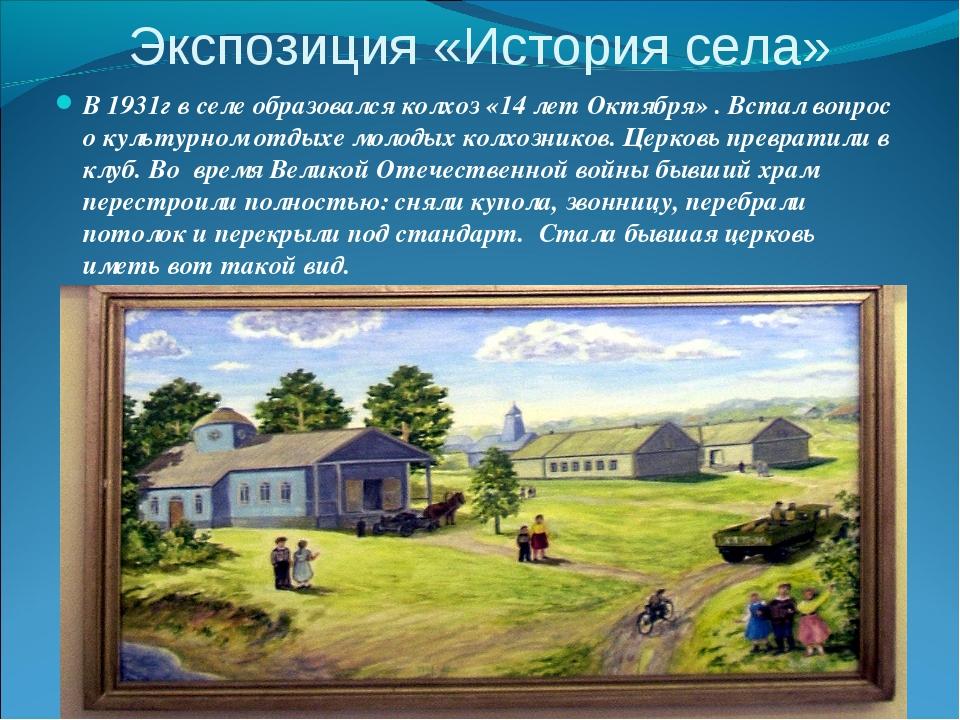 Экспозиция «История села» В 1931г в селе образовался колхоз «14 лет Октября»...