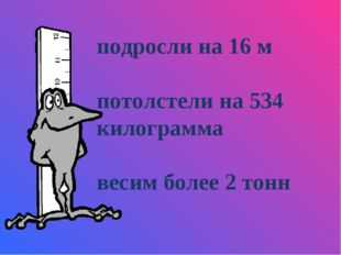 подросли на 16 м потолстели на 534 килограмма весим более 2 тонн