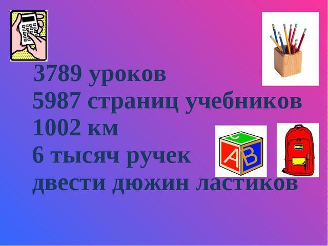 3789 уроков 5987 страниц учебников 1002 км 6 тысяч ручек двести дюжин ластиков