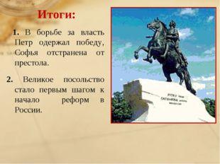 Итоги: 1. В борьбе за власть Петр одержал победу, Софья отстранена от престол