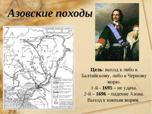 Азовские походы Цель: выход к либо к Балтийскому, либо к Черному морю. 1-й -