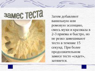 Затем добавляют ванильную или ромовую эссенцию, смесь муки и крахмала в 2-3 п