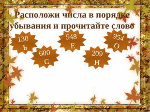 Расположи числа в порядке убывания и прочитайте слово 130 Ь 548 Е 209 Н 600 С
