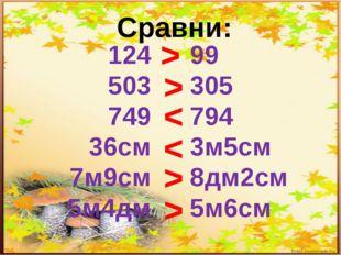Сравни: 124 503 749 36см 7м9см 5м4дм 99 305 794 3м5см 8дм2см 5м6см > > < < > >