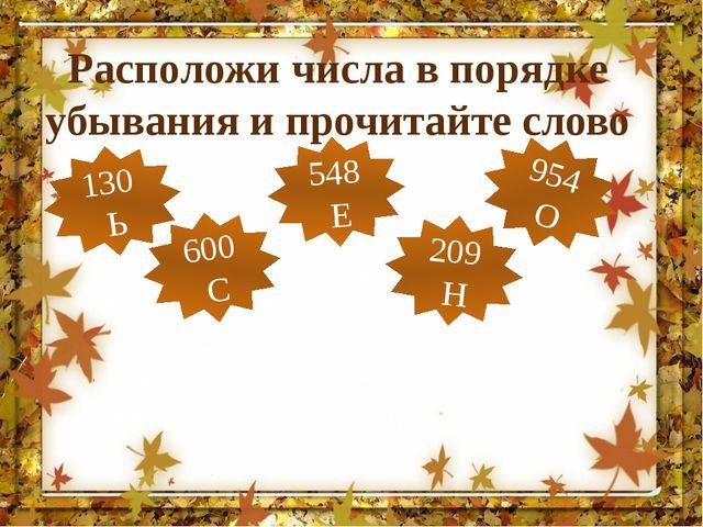 Расположи числа в порядке убывания и прочитайте слово 130 Ь 548 Е 209 Н 600 С...