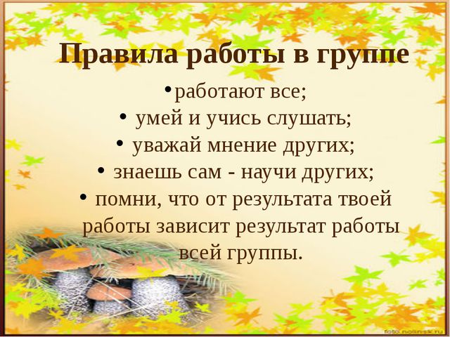 работают все; умей и учись слушать; уважай мнение других; знаешь сам - научи...