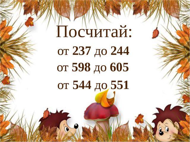от 544 до 551 Посчитай: от 237 до 244 от 598 до 605