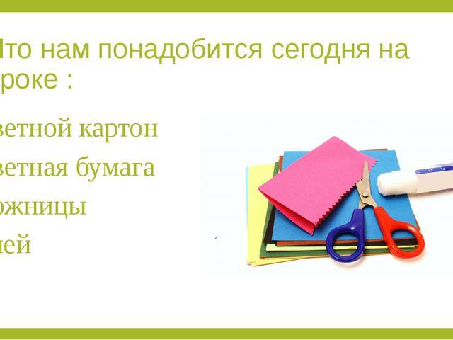 Что нам понадобится сегодня на уроке : Цветной картон Цветная бумага Ножницы...