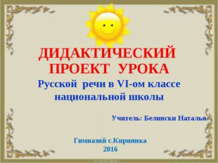 ДИДАКТИЧЕСКИЙ ПРОЕКТ УРОКА Русской речи в VI-ом классе национальной школы Уч