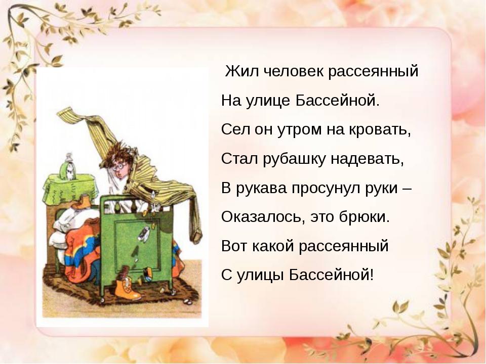 Из биографии С.Я. Маршака Жил человек рассеянный На улице Бассейной. Сел он...