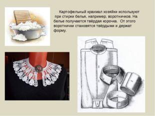 Картофельный крахмал хозяйки используют при стирки белья, например, воротнич