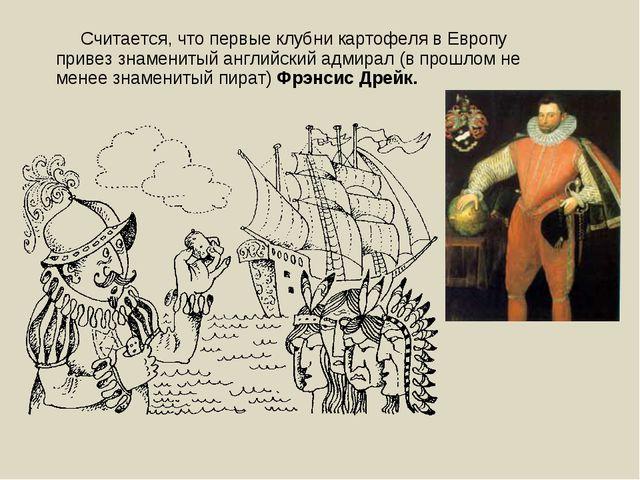 Считается, что первые клубни картофеляв Европу привез знаменитый английский...