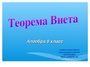 Самигуллина Ирина Анатольевна учитель математики МОУ «СОШ № 10» Алгебра 8 класс