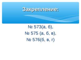 № 573(а, б), № 575 (а, б, в), № 576(б, в, г) Закрепление: