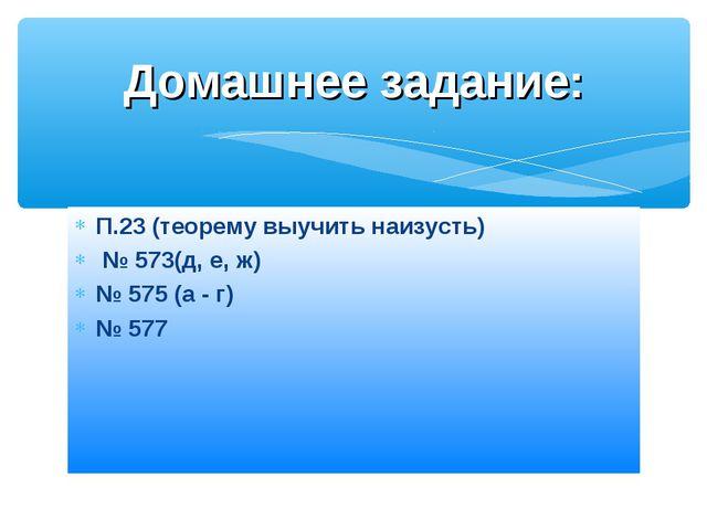 П.23 (теорему выучить наизусть) № 573(д, е, ж) № 575 (а - г) № 577 Домашнее з...