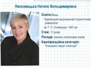 Лясковецька Наталя Володимирівна Освіта:Вища. Харківський національний педаго
