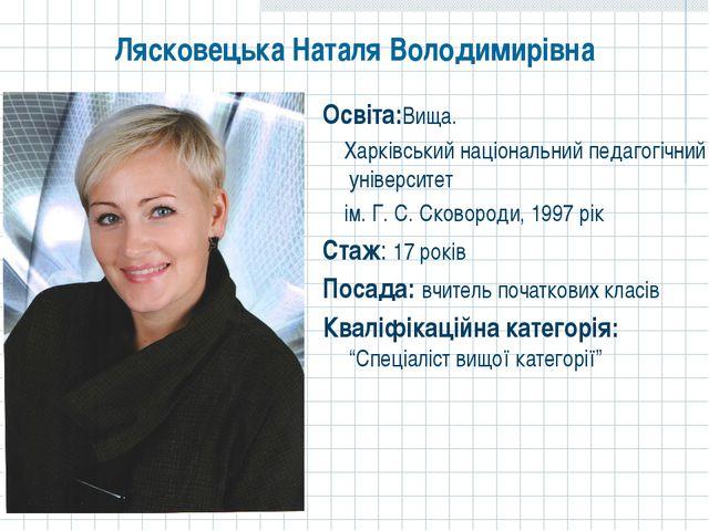 Лясковецька Наталя Володимирівна Освіта:Вища. Харківський національний педаго...
