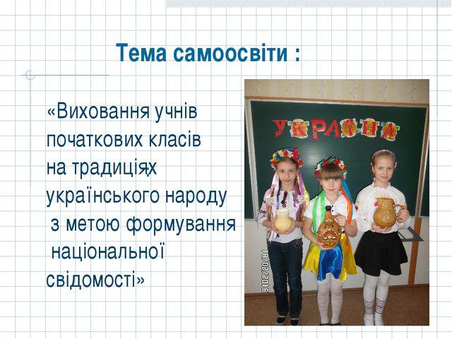 «Виховання учнів початкових класів на традиціях українського народу з метою ф...